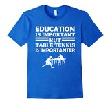 Education Is Important But Table Tennis Is Importanter Funny Player Gift T-Shirt